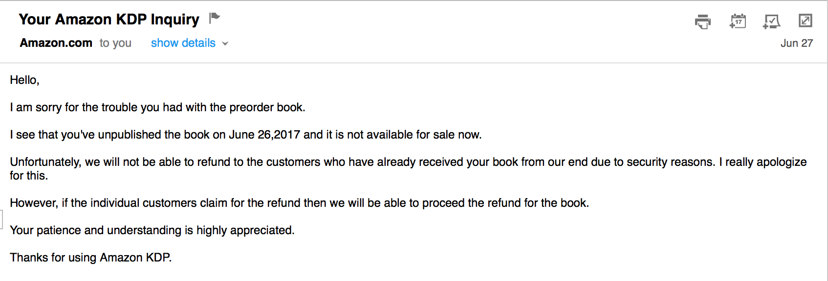 "Letter from KDP ""I am sorry for the trouble you had with the preorder book.  I see that you've unpublished the book on June 26,2017 and it is not available for sale now.  Unfortunately, we will not be able to refund to the customers who have already received your book from our end due to security reasons. I really apologize for this.  However, if the individual customers claim for the refund then we will be able to proceed the refund for the book.  Your patience and understanding is highly appreciated.  Thanks for using Amazon KDP."""